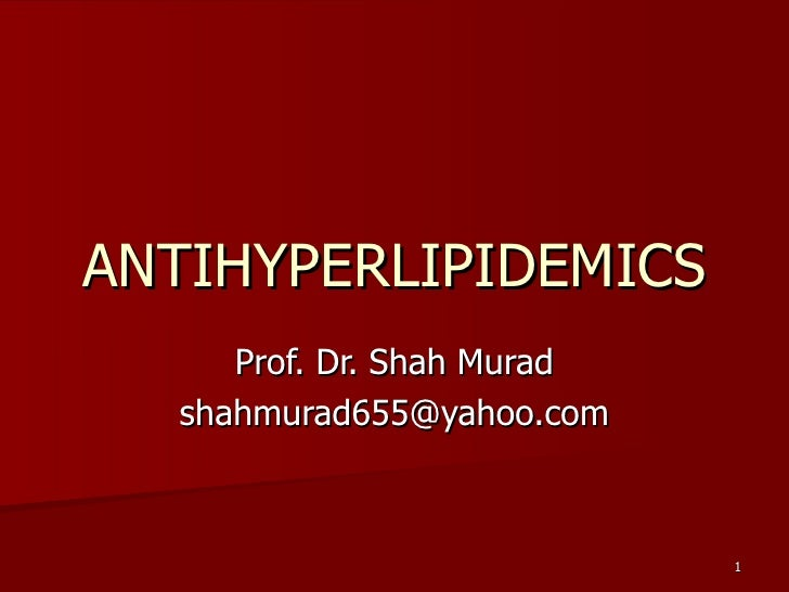 ANTIHYPERLIPIDEMICS Prof. Dr. Shah Murad [email_address]