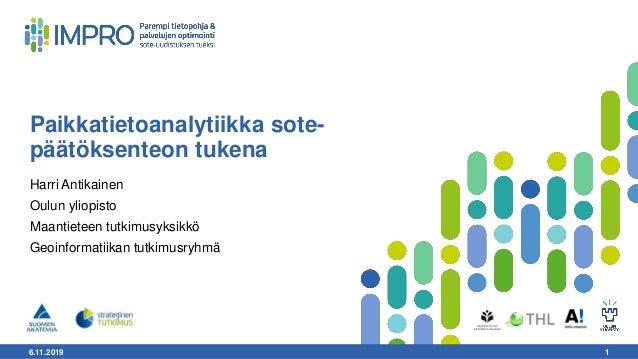 6.11.2019 1 Paikkatietoanalytiikka sote- päätöksenteon tukena Harri Antikainen Oulun yliopisto Maantieteen tutkimusyksikkö...