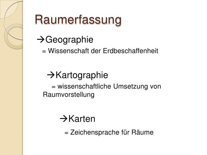 Raumerfassung Geographie  = Wissenschaft der Erdbeschaffenheit     Kartographie    = wissenschaftliche Umsetzung von  Ra...