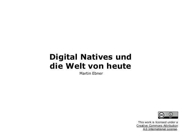 Digital Natives und  die Welt von heute Martin Ebner This work is licensed under a  Creative Commons Attribution  4.0 I...