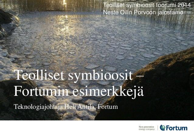 Teolliset symbioosit – Fortumin esimerkkejä Teknologiajohtaja Heli Antila, Fortum Teolliset symbioosit foorumi 2014 Neste ...