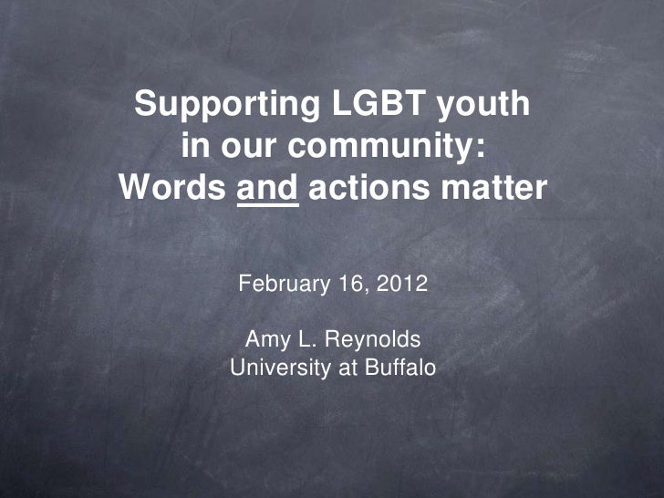 Supporting LGBT youth   in our community:Words and actions matter      February 16, 2012       Amy L. Reynolds      Univer...