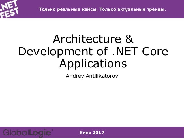 Киев 2017 Только реальные кейсы. Только актуальные тренды. Architecture & Development of .NET Core Applications Andrey Ant...