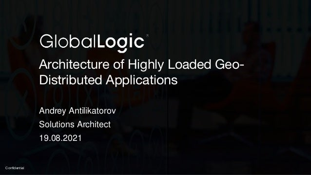 1 Confidential Architecture of Highly Loaded Geo- Distributed Applications Andrey Antilikatorov Solutions Architect 19.08....