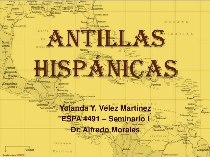 AntillasHispánicas Yolanda Y. Vélez Martínez ESPA 4491 – Seminario I    Dr. Alfredo Morales