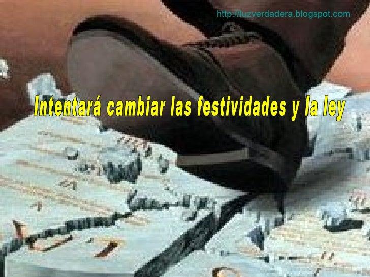 Intentará cambiar las festividades y la ley http:// luzverdadera.blogspot.com