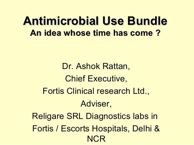 Antimicrobial Use BundleAntimicrobial Use Bundle An idea whose time has come ?An idea whose time has come ? Dr. Ashok Ratt...