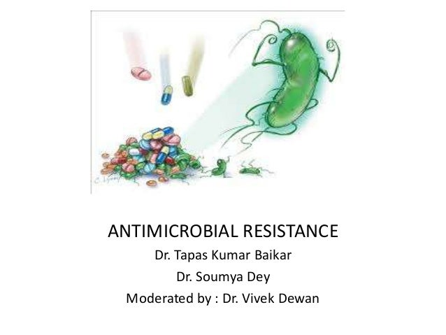 ANTIMICROBIAL RESISTANCE Dr. Tapas Kumar Baikar Dr. Soumya Dey Moderated by : Dr. Vivek Dewan