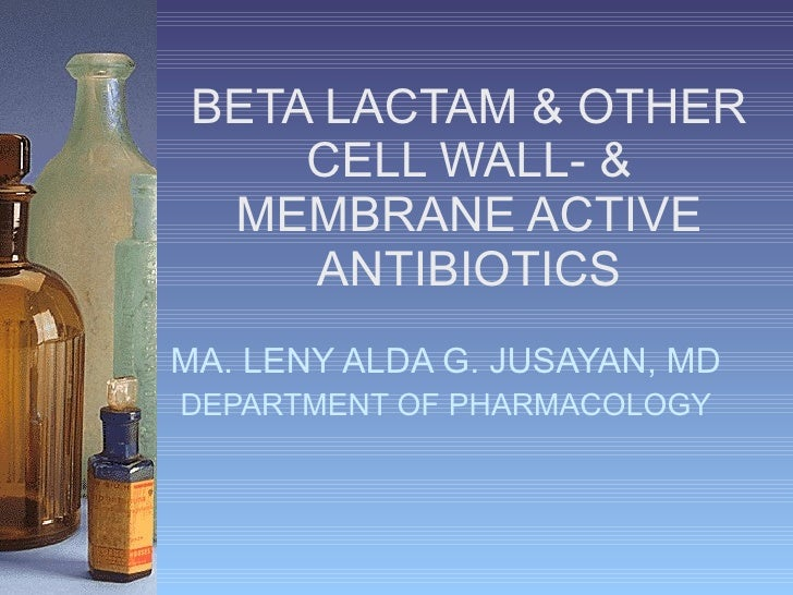 BETA LACTAM & OTHER CELL WALL- & MEMBRANE ACTIVE ANTIBIOTICS MA. LENY ALDA G. JUSAYAN, MD DEPARTMENT OF PHARMACOLOGY