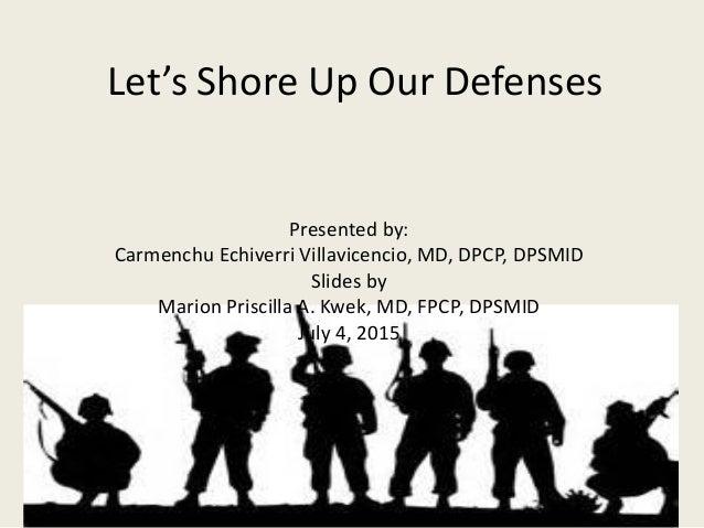 Let's Shore Up Our Defenses Presented by: Carmenchu Echiverri Villavicencio, MD, DPCP, DPSMID Slides by Marion Priscilla A...