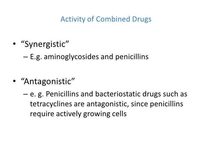 """Activity of Combined Drugs• """"Synergistic""""  – E.g. aminoglycosides and penicillins• """"Antagonistic""""  – e. g. Penicillins and..."""