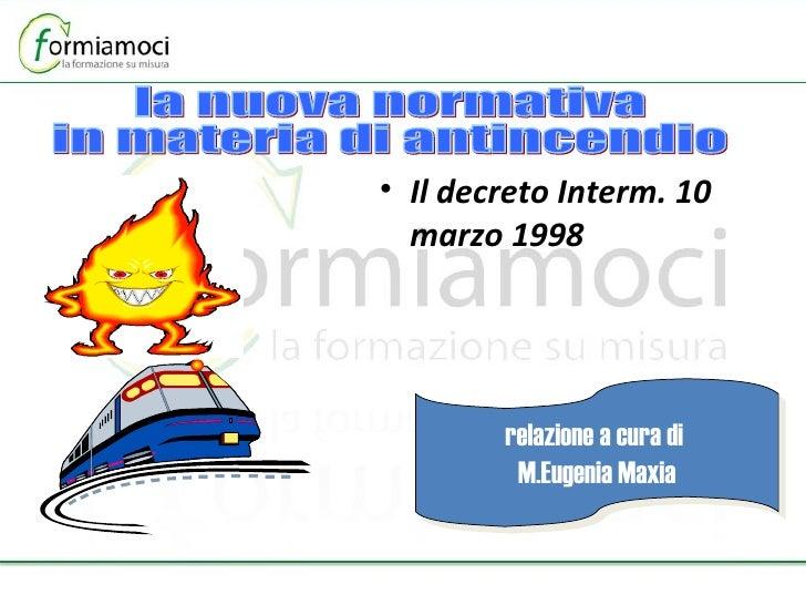 <ul><li>Il decreto Interm. 10 marzo 1998  </li></ul>relazione a cura di  M.Eugenia Maxia la nuova normativa in materia di ...