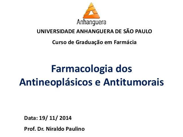 UNIVERSIDADE ANHANGUERA DE SÃO PAULO  Curso de Graduação em Farmácia  Data: 19/ 11/ 2014  Prof. Dr. Niraldo Paulino  Farma...
