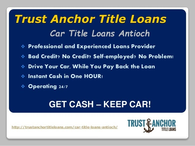 http://trustanchortitleloans.com/car-title-loans-antioch/ Trust Anchor Title Loans  Professional and Experienced Loans Pr...