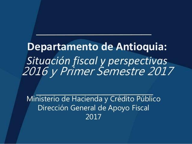 Departamento de Antioquia: Situación fiscal y perspectivas 2016 y Primer Semestre 2017 Ministerio de Hacienda y Crédito Pú...
