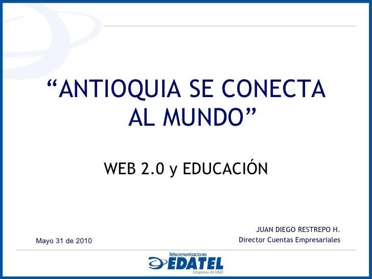 "<ul><li>"" ANTIOQUIA SE CONECTA AL MUNDO"" </li></ul><ul><li>WEB 2.0 y EDUCACIÓN </li></ul><ul><li>JUAN DIEGO RESTREPO H. </..."
