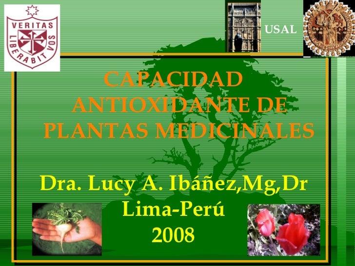 CAPACIDAD ANTIOXIDANTE DE PLANTAS MEDICINALES Dra. Lucy A. Ibáñez,Mg,Dr Lima-Perú 2008 USAL