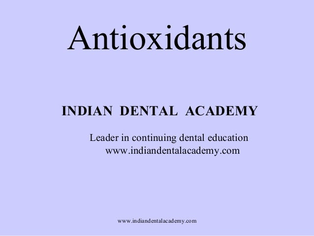 Antioxidants INDIAN DENTAL ACADEMY Leader in continuing dental education www.indiandentalacademy.com  www.indiandentalacad...