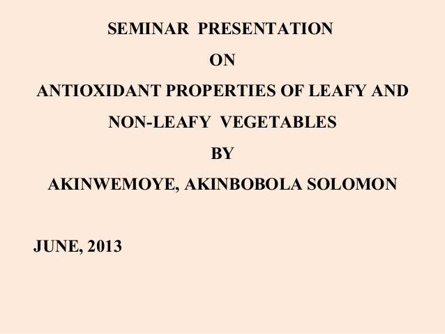 SEMINAR PRESENTATION ON ANTIOXIDANT PROPERTIES OF LEAFY AND NON-LEAFY VEGETABLES BY AKINWEMOYE, AKINBOBOLA SOLOMON JUNE, 2...