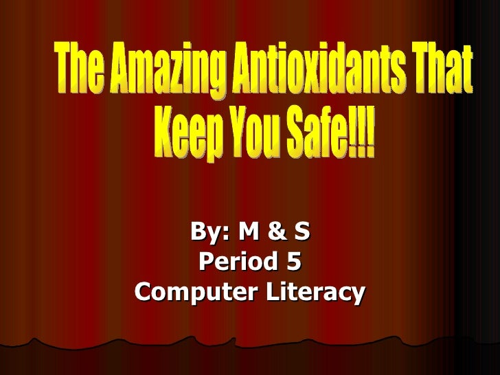 By: M & S Period 5 Computer Literacy The Amazing Antioxidants That  Keep You Safe!!!