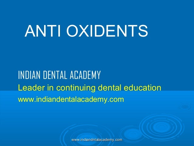 ANTI OXIDENTS INDIAN DENTAL ACADEMY Leader in continuing dental education www.indiandentalacademy.com  www.indiandntalacad...
