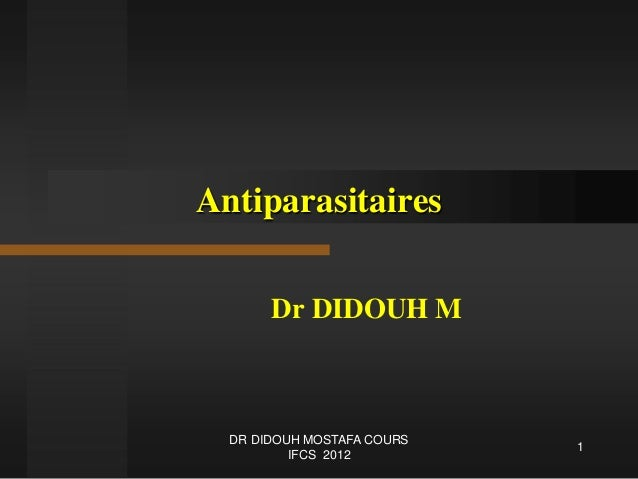 Antiparasitaires Dr DIDOUH M 1 DR DIDOUH MOSTAFA COURS IFCS 2012