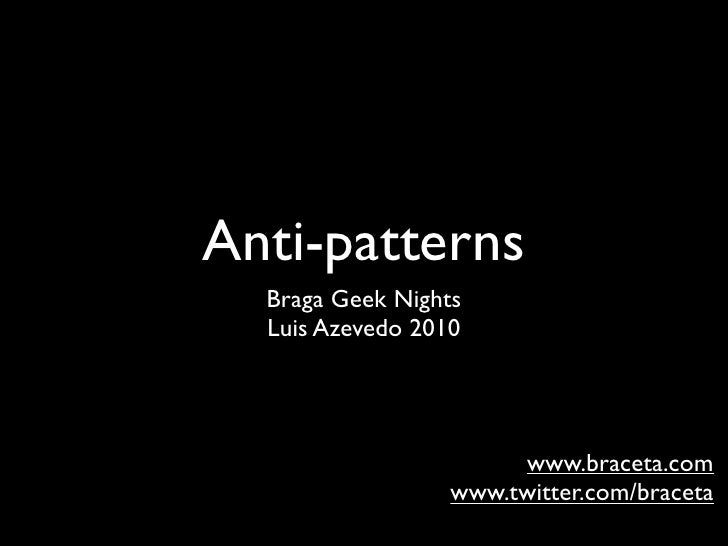 Anti-patterns   Braga Geek Nights   Luis Azevedo 2010                            www.braceta.com                   www.twi...