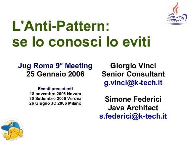 L'Anti-Pattern: se lo conosci lo eviti Giorgio Vinci Senior Consultant g.vinci@k-tech.it Simone Federici Java Architect s....