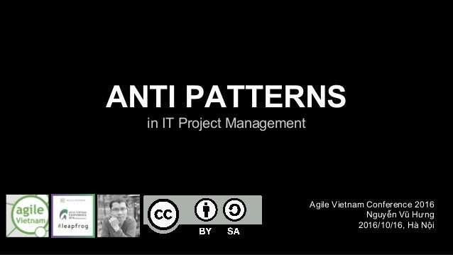 ANTI PATTERNS in IT Project Management Agile Vietnam Conference 2016 Nguyễn Vũ Hưng 2016/10/16, Hà Nội