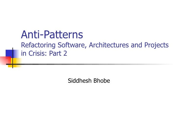 Anti-Patterns Refactoring Software, Architectures and Projects in Crisis: Part 2 Siddhesh Bhobe
