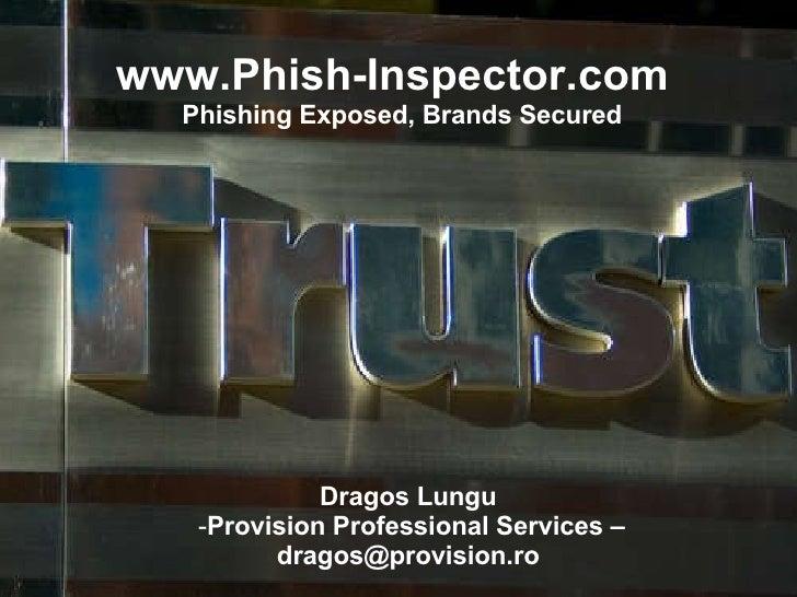 www.Phish-Inspector.com  Phishing Exposed, Brands Secured <ul><li>Dragos Lungu  </li></ul><ul><li>Provision Professional S...