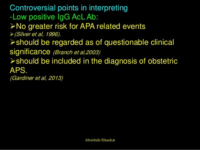 Controversial points in interpreting -Low positive IgG AcL Ab: No greater risk for APA related events (Silver et al, 199...