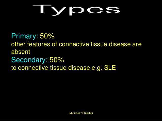 Primary: 50% other features of connective tissue disease are absent Secondary: 50% to connective tissue disease e.g. SLE A...