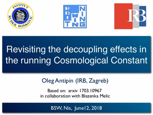 BSW, Nis, June12, 2018 Revisiting the decoupling effects in the running Cosmological Constant Oleg Antipin (IRB, Zagreb) B...