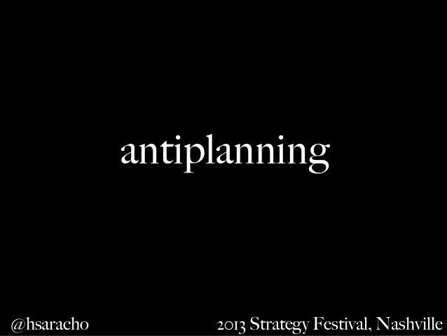 antiplanning  @hsaracho #antiplanning  2013 Strategy Festival, Nashville