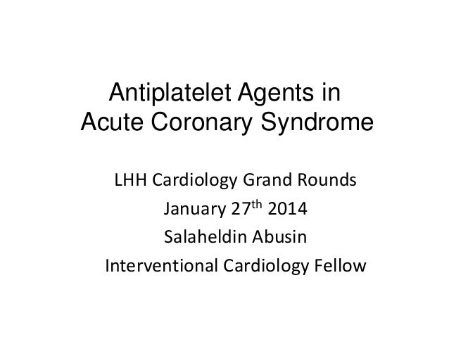 Antiplatelet Agents in Acute Coronary Syndrome LHH Cardiology Grand Rounds January 27th 2014 Salaheldin Abusin Interventio...