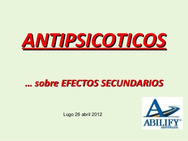 ANTIPSICOTICOS… sobre EFECTOS SECUNDARIOS       Lugo 26 abril 2012