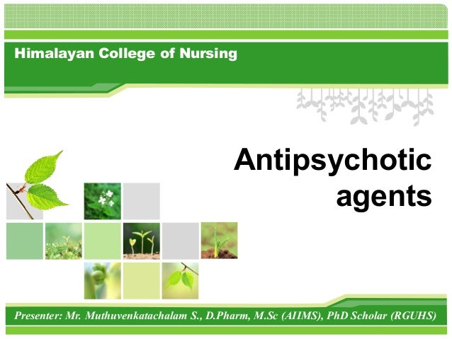 Himalayan College of Nursing Presenter: Mr. Muthuvenkatachalam S., D.Pharm, M.Sc (AIIMS), PhD Scholar (RGUHS) Antipsychoti...