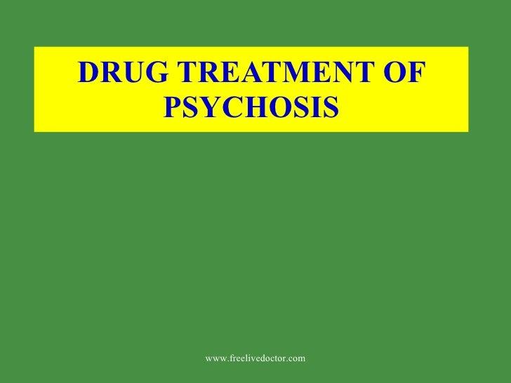 DRUG TREATMENT OF PSYCHOSIS www.freelivedoctor.com