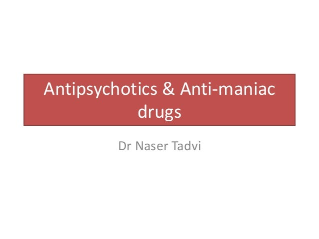 Antipsychotics & Anti-maniac drugs Dr Naser Tadvi