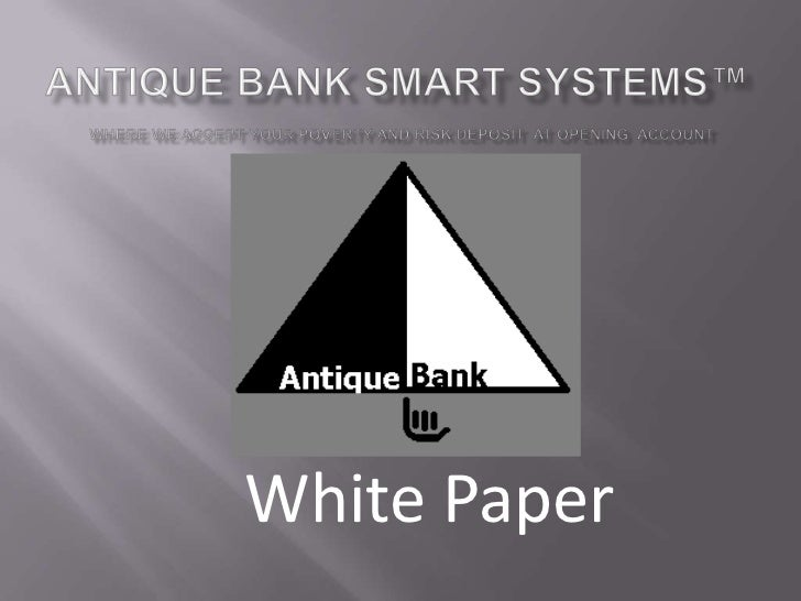 Antique Bank Smart Systems™where we accept your poverty and risk deposit  at opening  account <br />White Paper<br />