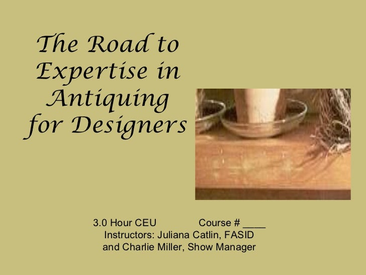 The Road to Expertise in Antiquing for Designers  3.0 Hour CEU  Course # ____ Instructors: Juliana Catlin, FASID and Charl...