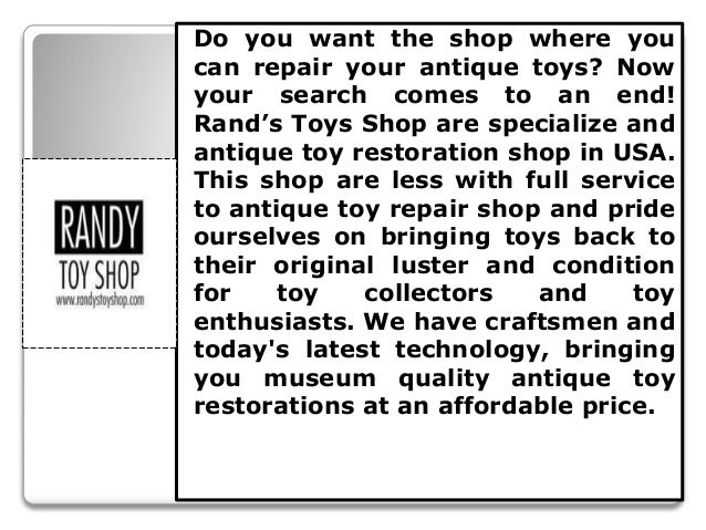 Do you want the shop where you can repair your antique toys? Now your search comes to an end! Rand's Toys Shop are special...