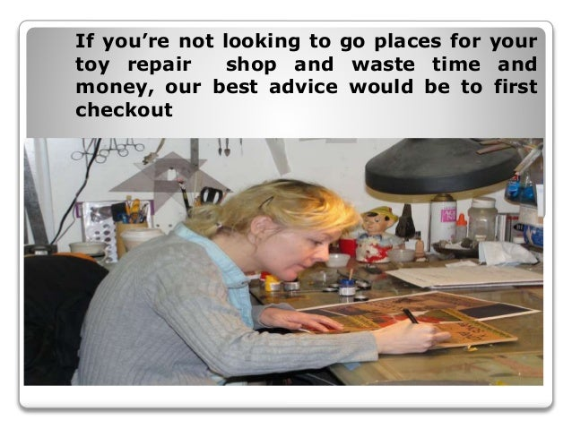 If you're not looking to go places for your toy repair shop and waste time and money, our best advice would be to first ch...