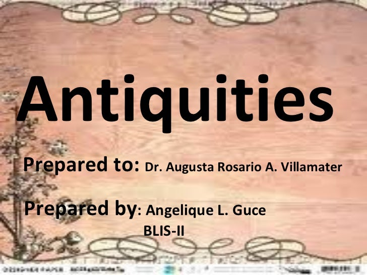 AntiquitiesPrepared to: Dr. Augusta Rosario A. VillamaterPrepared by: Angelique L. Guce                 BLIS-II