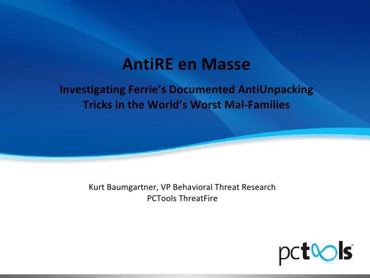 AntiRE en Masse Investigating Ferrie's Documented AntiUnpacking Tricks in the World's Worst Mal-Families Kurt Baumgartner,...
