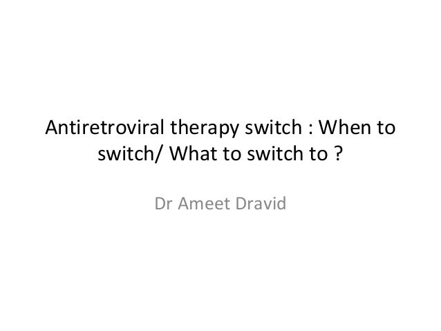 Antiretroviral therapy switch : When to switch/ What to switch to ? Dr Ameet Dravid
