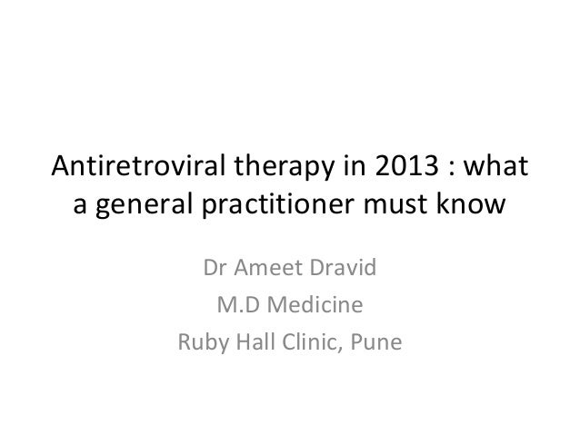 Antiretroviral therapy in 2013 : what a general practitioner must know Dr Ameet Dravid M.D Medicine Ruby Hall Clinic, Pune