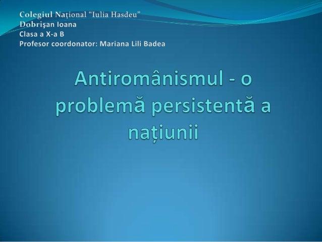 Antiromânismul sau românofobia este o formă de xenofobie care se manifestă prin discriminări şi sentimente ostile faţă de ...