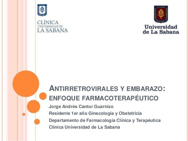 ANTIRRETROVIRALES Y EMBARAZO: ENFOQUE FARMACOTERAPÉUTICO Jorge Andrés Cantor Guarnizo Residente 1er año Ginecología y Obst...